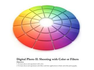 Digital Photo II: Shooting with Color or Filters Objectives:  1. To learn about and experiment with color.