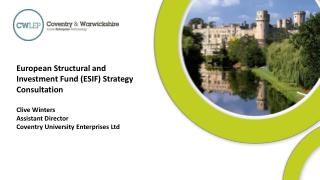 European Structural and Investment Fund (ESIF) Strategy Consultation Clive Winters Assistant Director Coventry Universi