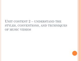 Unit content 2 – understand the styles, conventions, and techniques of music videos