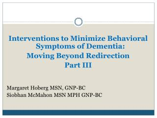 Interventions to Minimize Behavioral Symptoms of Dementia:  Moving Beyond Redirection Part III Margaret  Hoberg  MSN, G