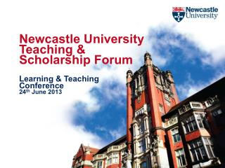 Newcastle University Teaching & Scholarship Forum Learning & Teaching Conference 24 th  June 2013