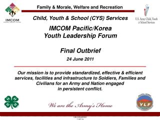 Child, Youth & School (CYS) Services IMCOM Pacific/Korea  Youth Leadership Forum Final Outbrief 24 June 2011