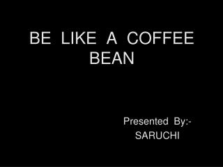 BE  LIKE  A  COFFEE  BEAN