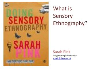 What is Sensory Ethnography ? Sarah Pink Loughborough  University s .pink@lboro.ac.uk