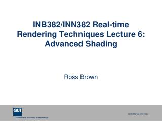 INB382/INN382 Real-time Rendering Techniques Lecture 6: Advanced Shading