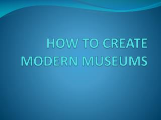 HOW TO CREATE MODERN MUSEUMS