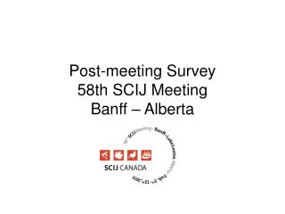 Post-meeting Survey  58th SCIJ Meeting  Banff – Alberta