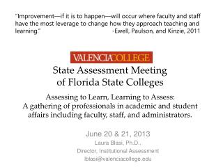 June 20 & 21, 2013  Laura  Blasi, Ph.D.,  Director, Institutional Assessment lblasi@valenciacollege.edu