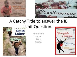 A Catchy Title to answer the IB Unit Question.