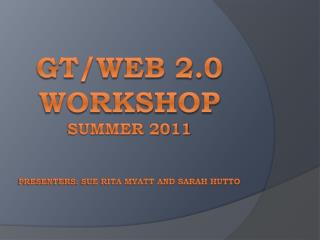 GT/Web 2.0 Workshop summer 2011  Presenters: Sue Rita Myatt and Sarah Hutto