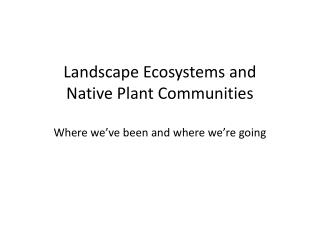 Landscape Ecosystems and  Native Plant Communities Where we�ve been and where we�re going