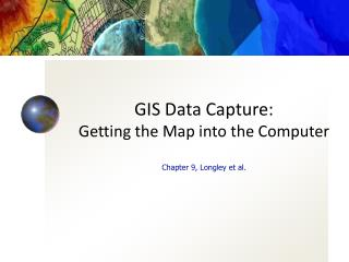 GIS Data Capture: Getting the Map into the Computer Chapter 9, Longley et al.