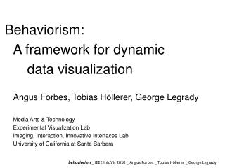 Behaviorism:  	A framework for dynamic 	 			data visualization 	Angus Forbes, Tobias  Höllerer , George  Legrady 	Media