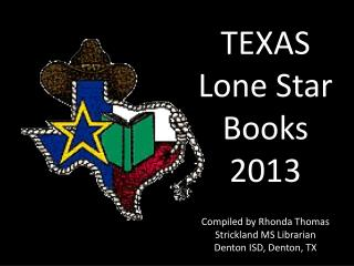 TEXAS Lone Star Books 2013  Compiled by Rhonda Thomas Strickland MS Librarian Denton ISD, Denton, TX