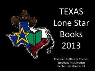 TEXAS Lone Star Books 2013  Compiled by Rhonda Thomas Strickland MS Librarian Denton ISD, Denton, TX