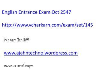 English Entrance Exam Oct 2547 http :// www.vcharkarn.com /exam/set/145