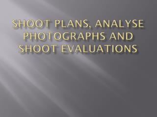 Shoot Plans, Analyse photographs and  shoot  Evaluations