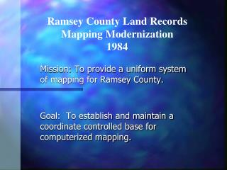 Mission: To provide a uniform system of mapping for Ramsey County. Goal:  To establish and maintain a coordinate contro