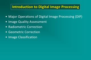 Major  Operations of Digital Image Processing (DIP) Image Quality Assessment Radiometric Correction Geometric Correctio