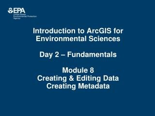Introduction to ArcGIS for Environmental Sciences Day 2 – Fundamentals Module 8 Creating & Editing Data Creating Metada
