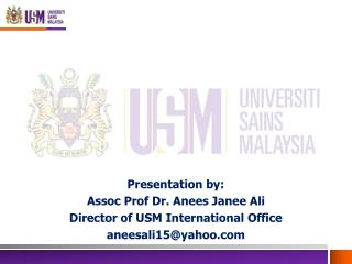 Presentation by: Assoc Prof Dr.  Anees Janee  Ali Director of USM International Office aneesali15@yahoo.com