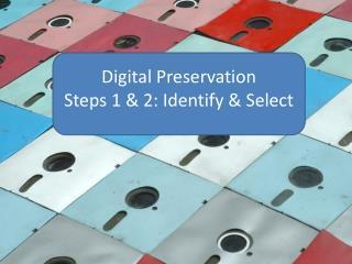 Digital Preservation Steps 1 & 2: Identify & Select