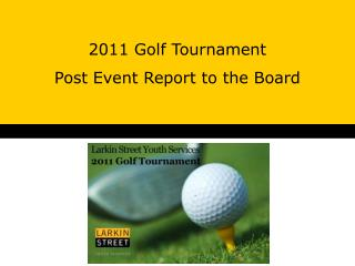2011 Golf Tournament  Post Event Report to the Board