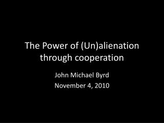 The Power of ( Un)alienation  through cooperation
