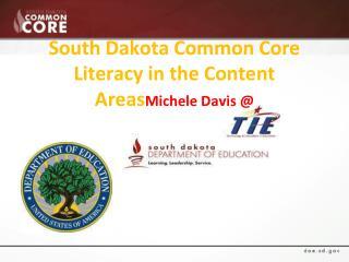 South Dakota Common Core  Literacy in the Content Areas Michele Davis @