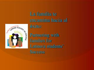 La  familia te encamina hacia  al é xito : Partnering with families for Latino/a students' Success