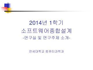 2014 년  1 학기 소프트웨어종합설계 - 연구실 및 연구주제 소개 -