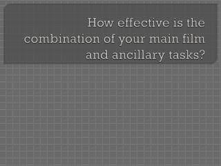 How effective is the combination of your main film and ancillary tasks?