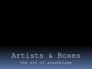 Artists & Boxes t he art of assemblage