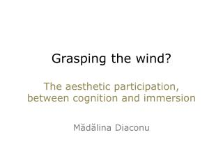Grasping  the wind?  The  aesthetic  participation, between  cognition and immersion