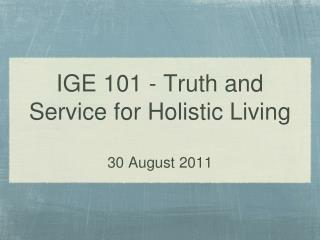 IGE 101 - Truth and Service for Holistic Living 30 August 2011