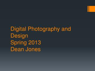 Digital Photography and Design  Spring 2013 Dean Jones