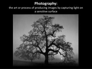 Photography:  the  art or process of producing images by  capturing light  on a sensitive surface