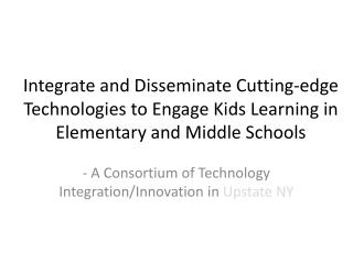 Integrate and Disseminate Cutting-edge Technologies to Engage Kids Learning in Elementary and Middle Schools