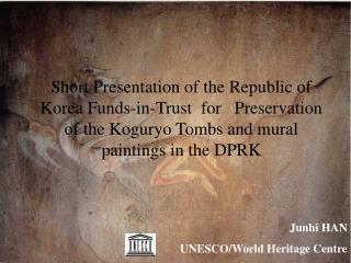 Short Presentation of the Republic of Korea Funds-in-Trust  for   Preservation of the Koguryo Tombs and mural paintings