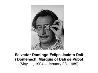 Salvador Domingo Felipe Jacinto Dalí i Domènech, Marquis of Dalí de Púbol  (May 11, 1904 – January 23, 1989)