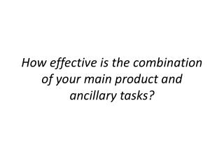 How effective is the combination of your  m ain product and ancillary tasks?