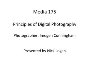 Media 175 Principles of Digital Photography Photographer:  Imogen  Cunningham Presented by Nick Logan