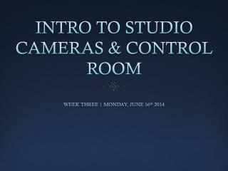 INTRO TO STUDIO CAMERAS & CONTROL ROOM