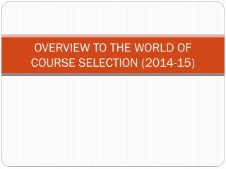 OVERVIEW TO THE WORLD OF COURSE SELECTION (2014-15)