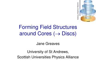Forming Field Structures around Cores (   Discs)