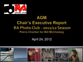 AGM Chair's  Executive  Report  RA Photo Club - 2011/12 Season  Pierre  Chartier  for Bill McCloskey
