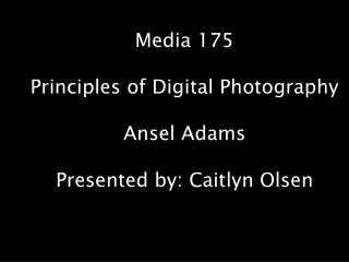 Media 175 Principles of Digital Photography Ansel Adams Presented by: Caitlyn Olsen