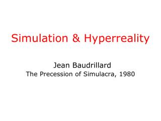 Simulation & Hyperreality Jean Baudrillard  The Precession of Simulacra, 1980