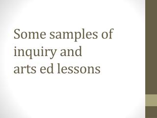 Some samples of inquiry and  arts  ed  lessons
