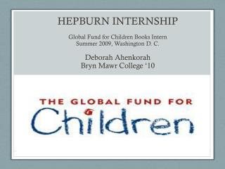 Hepburn Internship Global Fund for Children Books Intern Summer 2009, Washington D. C.  Deborah Ahenkorah Bryn Mawr Col